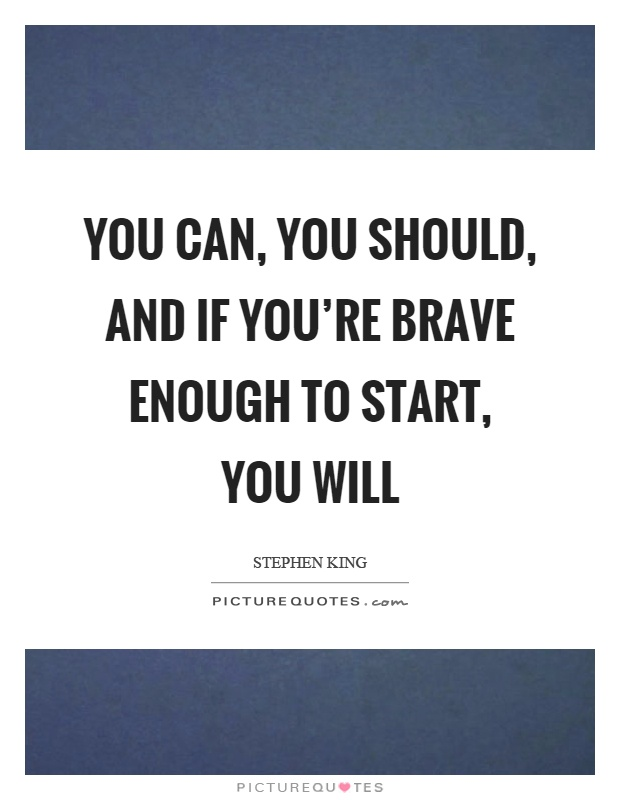 You can, you should, and if you're brave enough to start, you will Picture Quote #1