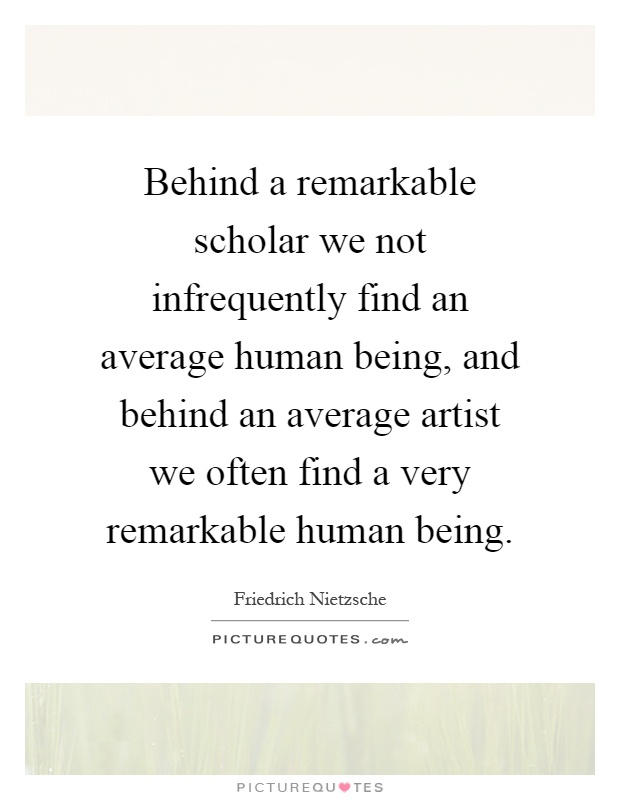 Behind a remarkable scholar we not infrequently find an average human being, and behind an average artist we often find a very remarkable human being Picture Quote #1