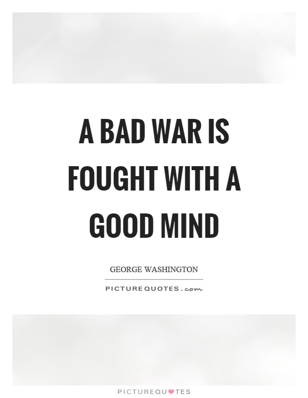 A bad war is fought with a good mind Picture Quote #1