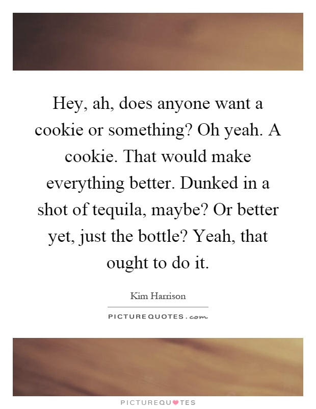Hey, ah, does anyone want a cookie or something? Oh yeah. A cookie. That would make everything better. Dunked in a shot of tequila, maybe? Or better yet, just the bottle? Yeah, that ought to do it Picture Quote #1