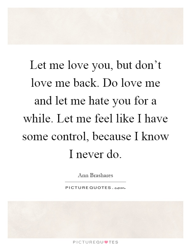 Let me love you, but don't love me back. Do love me and let me hate you for a while. Let me feel like I have some control, because I know I never do Picture Quote #1