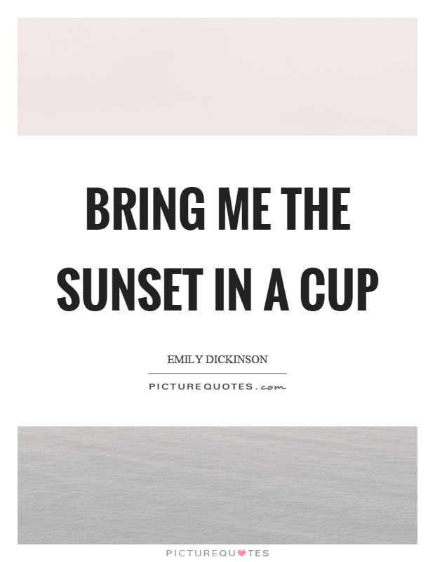 Bring me the sunset in a cup Picture Quote #1