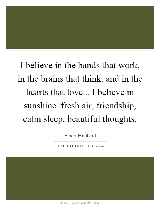 I believe in the hands that work, in the brains that think, and in the hearts that love... I believe in sunshine, fresh air, friendship, calm sleep, beautiful thoughts Picture Quote #1
