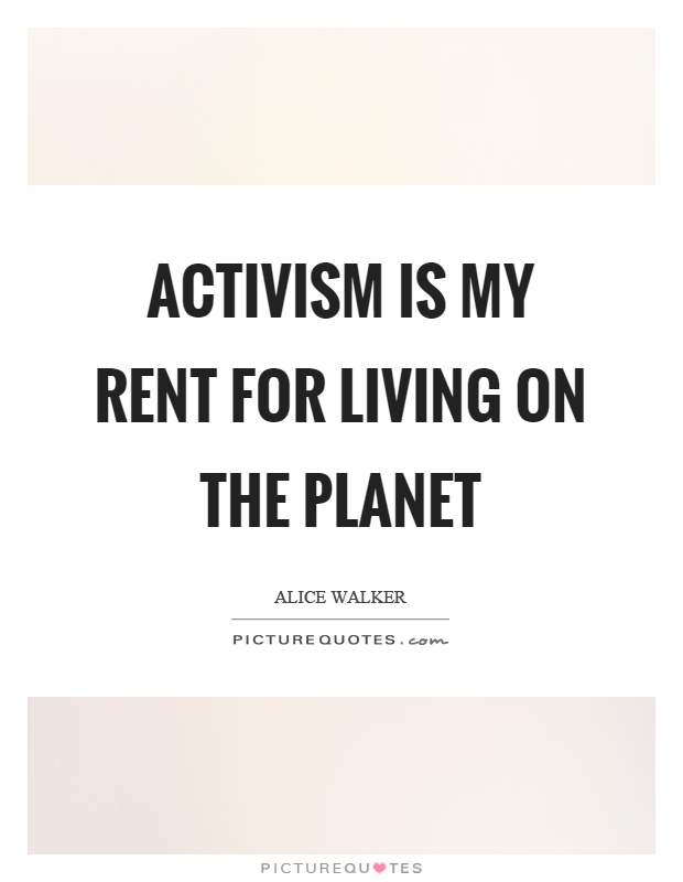Activism is my rent for living on the planet Picture Quote #1