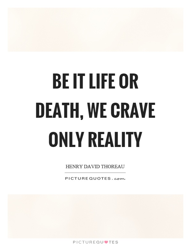 Be it life or death, we crave only reality Picture Quote #1