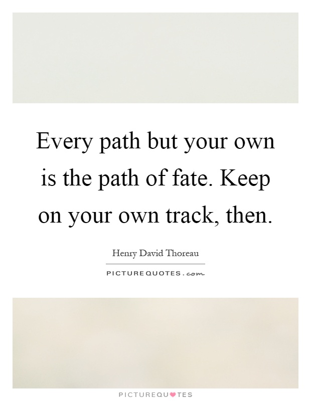 Every path but your own is the path of fate. Keep on your own track, then Picture Quote #1