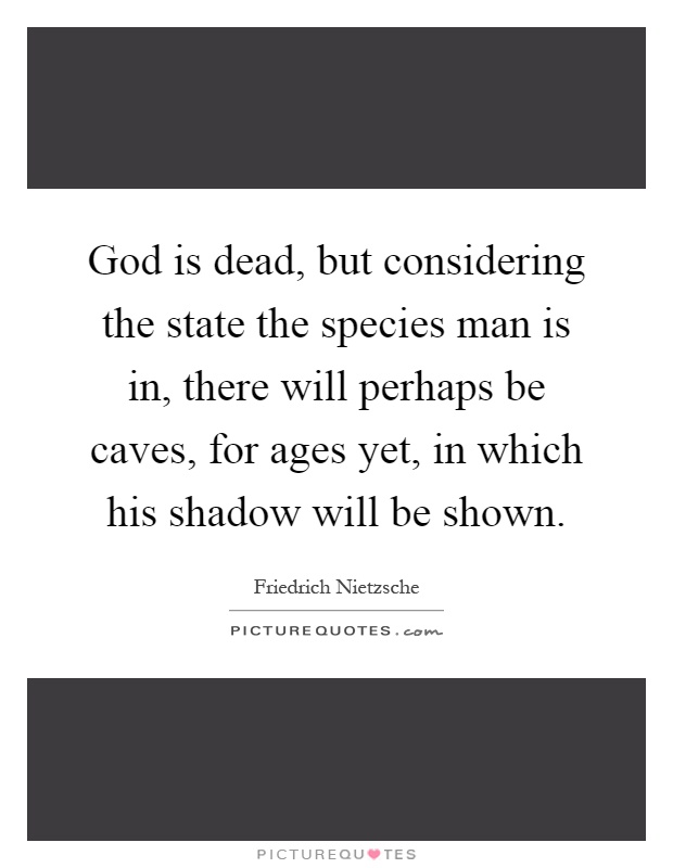 God is dead, but considering the state the species man is in, there will perhaps be caves, for ages yet, in which his shadow will be shown Picture Quote #1