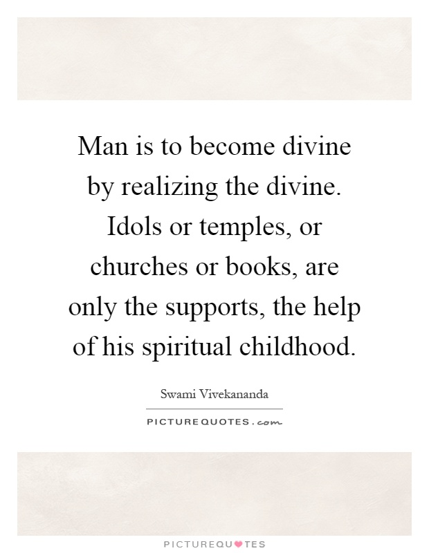 Man is to become divine by realizing the divine. Idols or temples, or churches or books, are only the supports, the help of his spiritual childhood Picture Quote #1