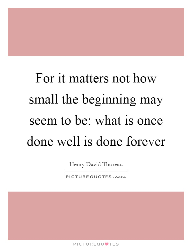 For it matters not how small the beginning may seem to be: what is once done well is done forever Picture Quote #1