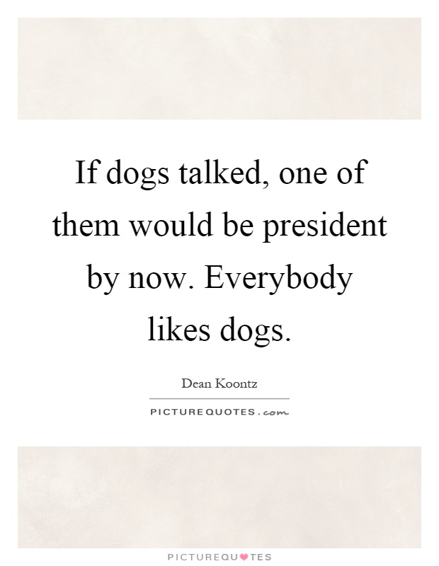 If dogs talked, one of them would be president by now. Everybody likes dogs Picture Quote #1