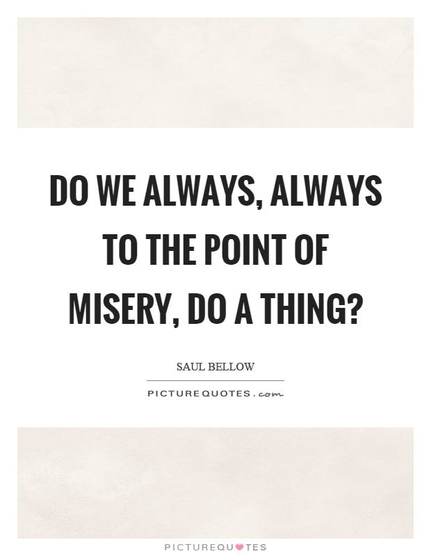 Do we always, always to the point of misery, do a thing? Picture Quote #1