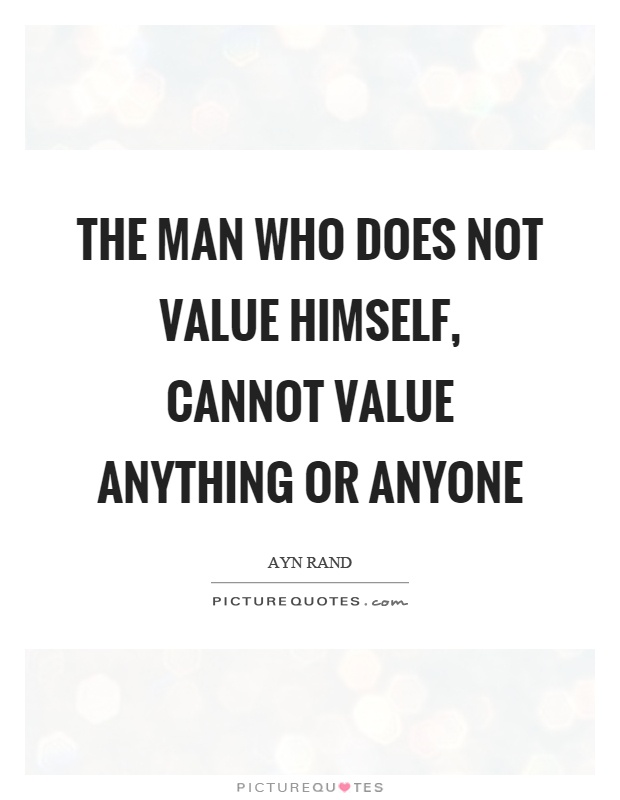The man who does not value himself, cannot value anything or anyone Picture Quote #1