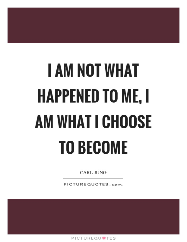 I am not what happened to me, I am what I choose to become Picture Quote #1