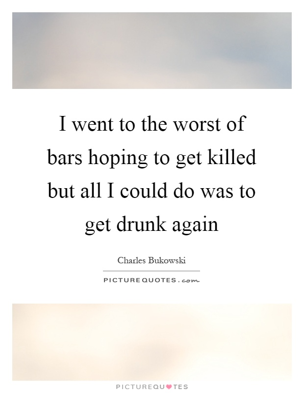 I went to the worst of bars hoping to get killed but all I could do was to get drunk again Picture Quote #1