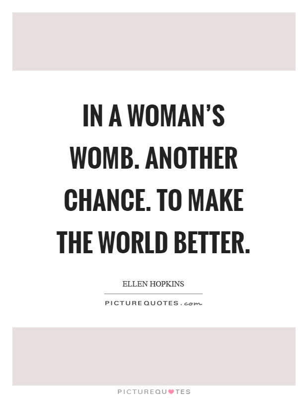 In a woman's womb. another chance. to make the world better Picture Quote #1