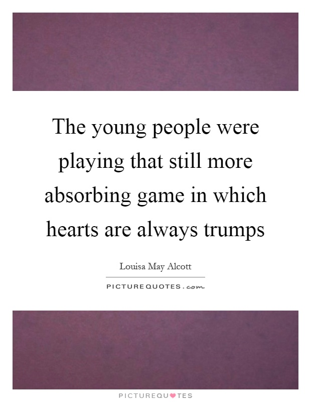 The young people were playing that still more absorbing game in which hearts are always trumps Picture Quote #1
