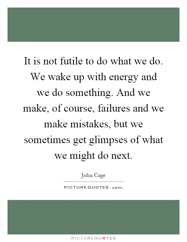 It is not futile to do what we do. We wake up with energy and we do something. And we make, of course, failures and we make mistakes, but we sometimes get glimpses of what we might do next Picture Quote #1
