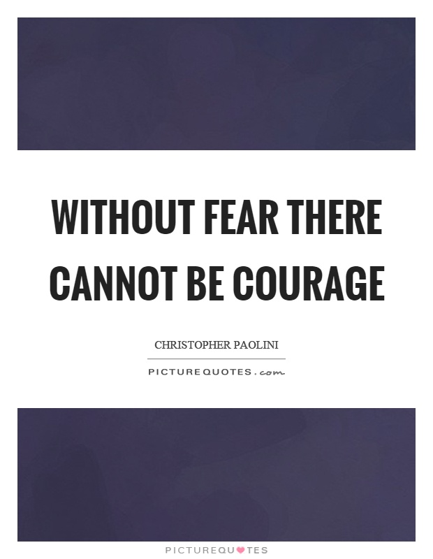 Without fear there cannot be courage Picture Quote #1