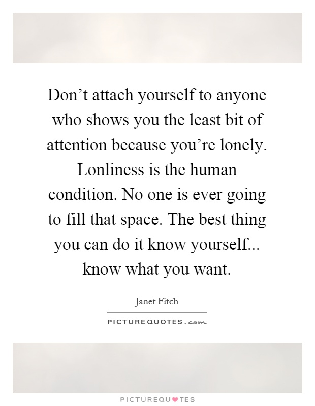 Don't attach yourself to anyone who shows you the least bit of attention because you're lonely. Lonliness is the human condition. No one is ever going to fill that space. The best thing you can do it know yourself... know what you want Picture Quote #1