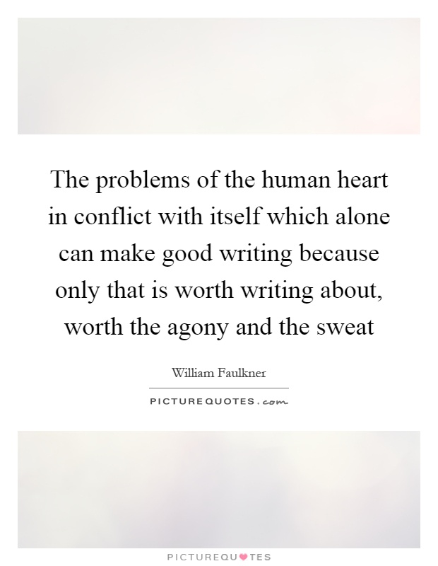 The problems of the human heart in conflict with itself which alone can make good writing because only that is worth writing about, worth the agony and the sweat Picture Quote #1