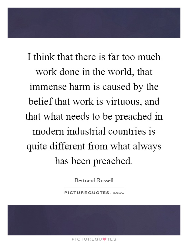 I think that there is far too much work done in the world, that immense harm is caused by the belief that work is virtuous, and that what needs to be preached in modern industrial countries is quite different from what always has been preached Picture Quote #1