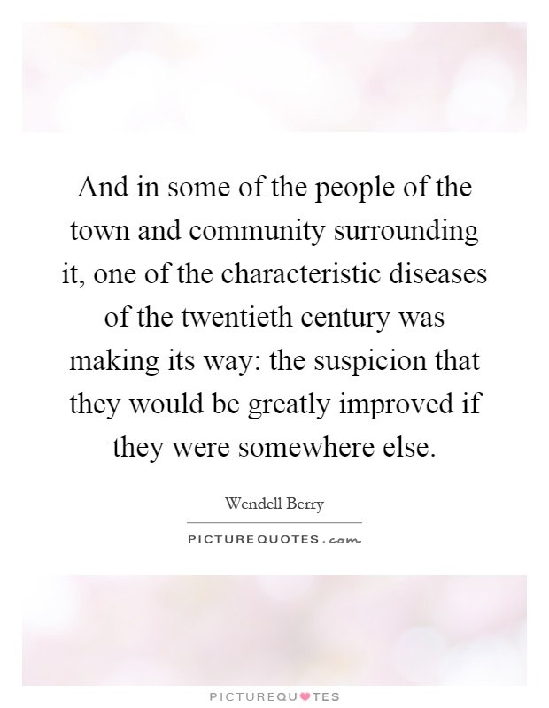 And in some of the people of the town and community surrounding it, one of the characteristic diseases of the twentieth century was making its way: the suspicion that they would be greatly improved if they were somewhere else Picture Quote #1