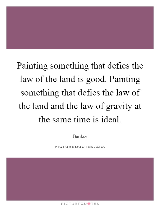 Painting something that defies the law of the land is good. Painting something that defies the law of the land and the law of gravity at the same time is ideal Picture Quote #1