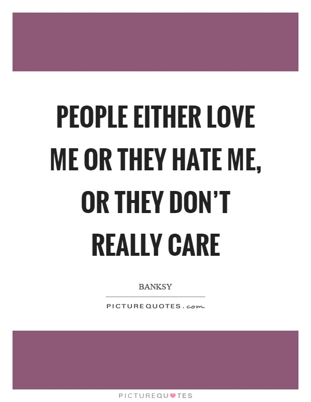 People either love me or they hate me, or they don't really care Picture Quote #1