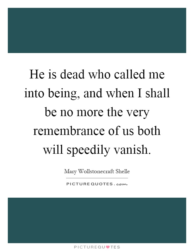 He is dead who called me into being, and when I shall be no more the very remembrance of us both will speedily vanish Picture Quote #1