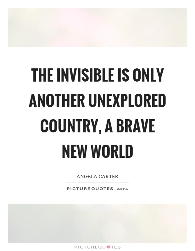 The invisible is only another unexplored country, a brave new world Picture Quote #1