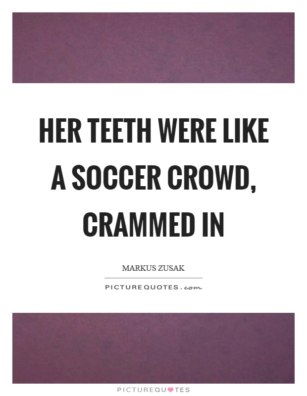 Her teeth were like a soccer crowd, crammed in Picture Quote #1