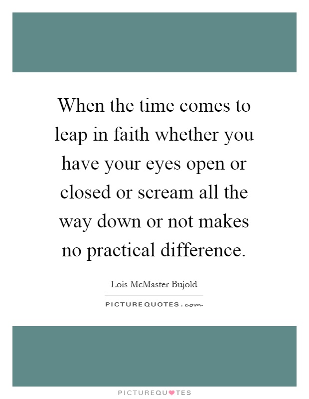 When the time comes to leap in faith whether you have your eyes open or closed or scream all the way down or not makes no practical difference Picture Quote #1