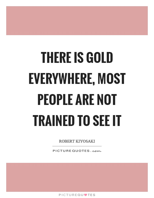 There is gold everywhere, most people are not trained to see it Picture Quote #1