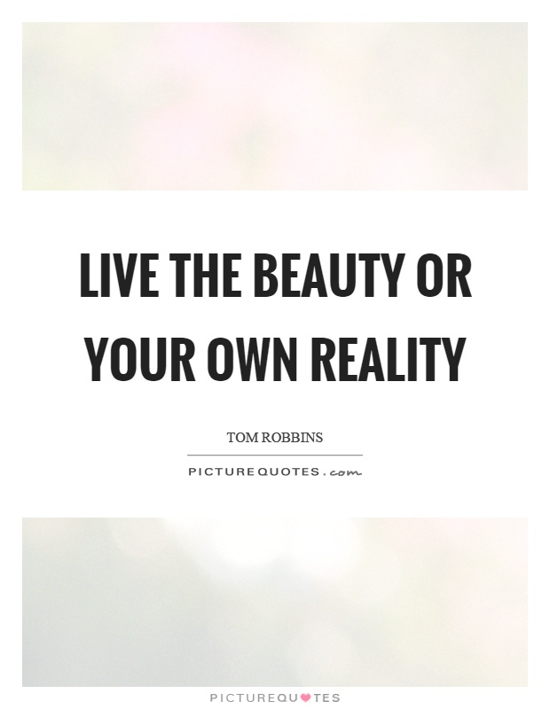 Live the beauty or your own reality Picture Quote #1