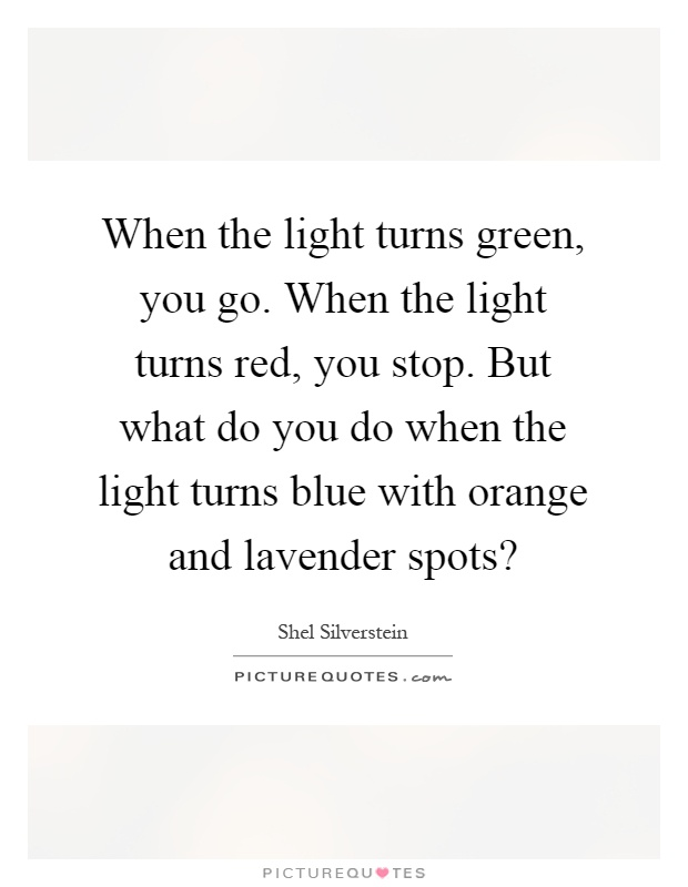 When the light turns green, you go. When the light turns red, you stop. But what do you do when the light turns blue with orange and lavender spots? Picture Quote #1