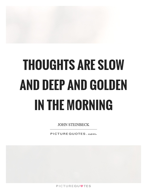 Thoughts are slow and deep and golden in the morning Picture Quote #1