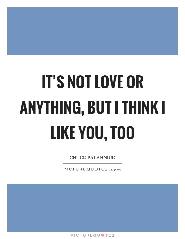 It's not love or anything, but I think I like you, too Picture Quote #1