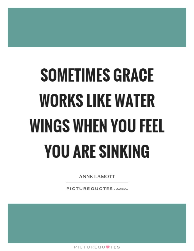 Sometimes grace works like water wings when you feel you are sinking Picture Quote #1