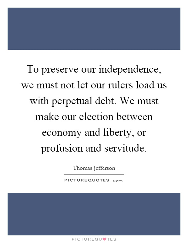 To preserve our independence, we must not let our rulers load us with perpetual debt. We must make our election between economy and liberty, or profusion and servitude Picture Quote #1