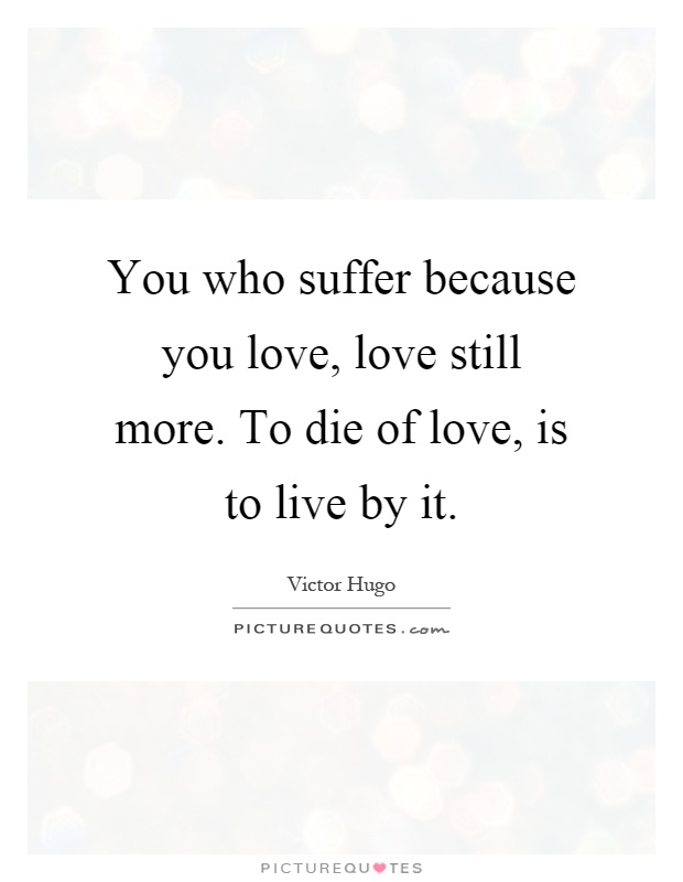 You who suffer because you love, love still more. To die of love, is to live by it Picture Quote #1