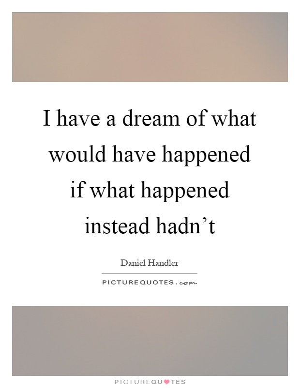I have a dream of what would have happened if what happened instead hadn't Picture Quote #1