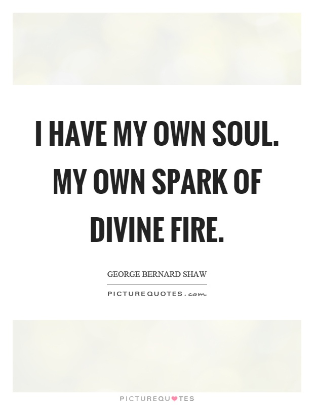 I have my own soul. My own spark of divine fire Picture Quote #1
