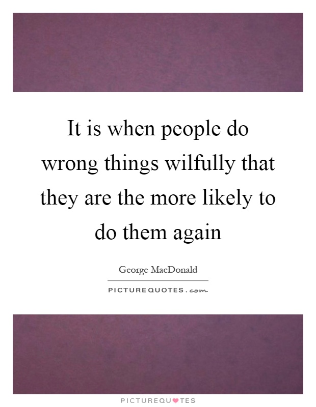 It is when people do wrong things wilfully that they are the more likely to do them again Picture Quote #1