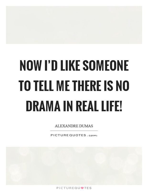Now I'd like someone to tell me there is no drama in real life! Picture Quote #1