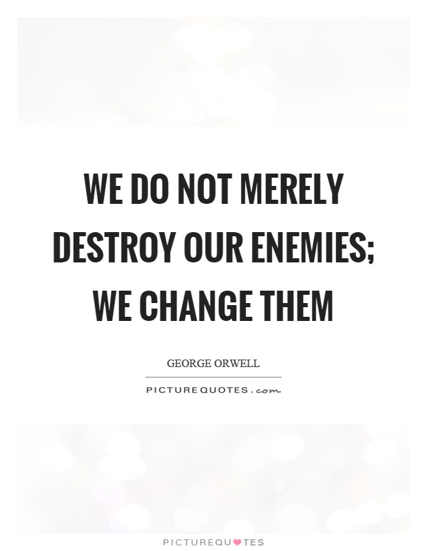 We do not merely destroy our enemies; we change them Picture Quote #1