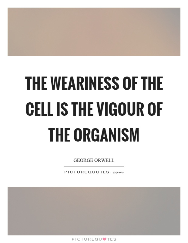 The weariness of the cell is the vigour of the organism Picture Quote #1