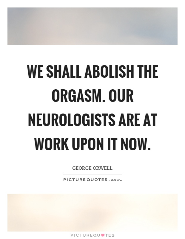 We shall abolish the orgasm. Our neurologists are at work upon it now Picture Quote #1