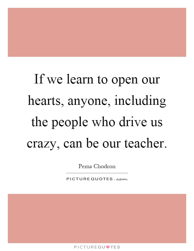 If we learn to open our hearts, anyone, including the people who drive us crazy, can be our teacher Picture Quote #1