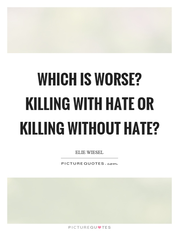 Which is worse? Killing with hate or killing without hate? Picture Quote #1