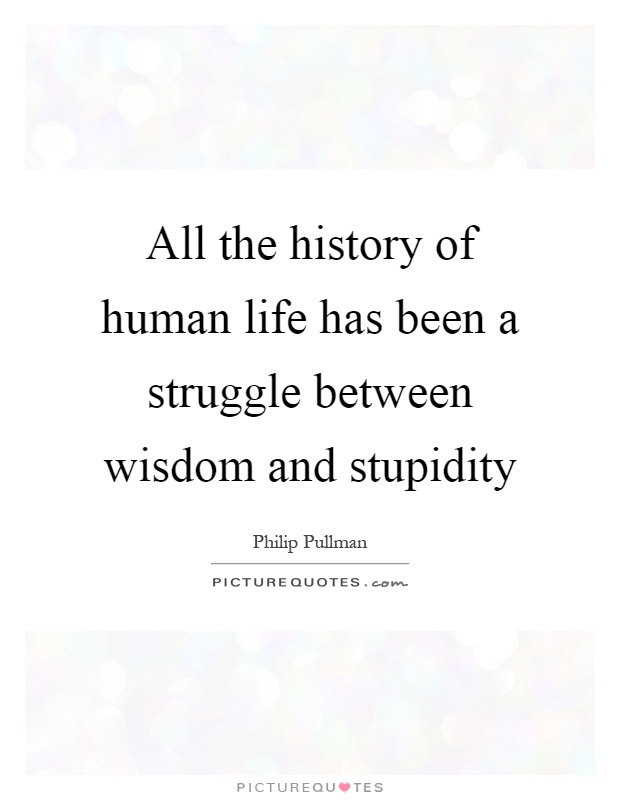 All the history of human life has been a struggle between wisdom and stupidity Picture Quote #1